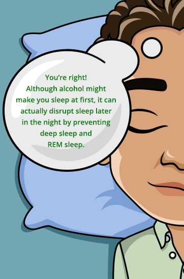 Alcohol may help you fall asleep at first but may disrupt sleep later in the night