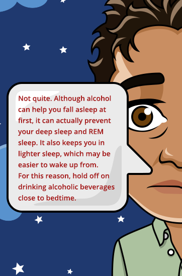 Alcohol may prevent you from achieving REM sleep.
